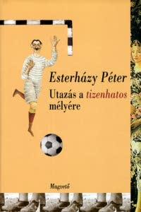 Esterházy Péter - Utazás a tizenhatos mélyére