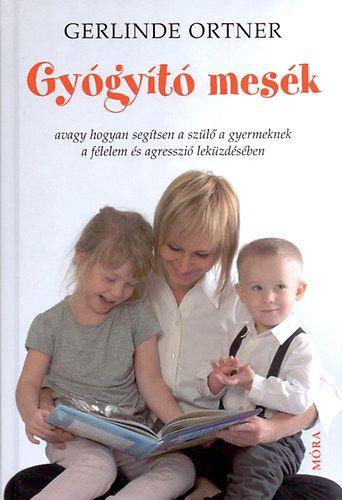 Gerlinde Ortner - Gyógyító mesék - Avagy hogyan segítsen a szülő a gyermeknek a félelem és agresszió leküzdésében