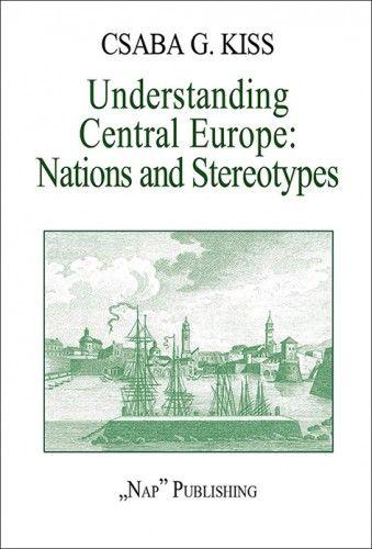 Kiss Gy. Csaba - Understanding Central Europe. Nations and Stereotypes. Essays from the Adriatic to the Baltic Sea (magyarul: Közép-Európa megértése. Nemzetek és előítéletek. Esszék az Adriától a Balti-tengerig.)