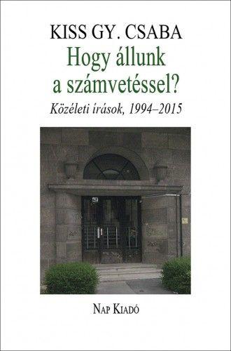 Kiss Gy. Csaba - Hogy állunk a számvetéssel? Közéleti írások, 1994–2015