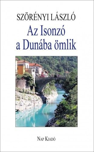 Szörényi László - Az Isonzó a Dunába ömlik - Esszék, tanulmányok