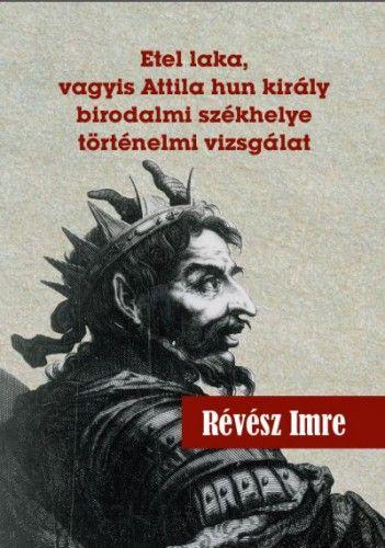 Révész Imre - Etel laka, vagyis Attila hun király birodalmi székhelye történelmi vizsgálat