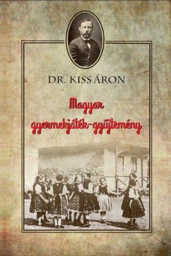 Dr. Kiss Áron - Magyar gyermekjáték-gyűjtemény