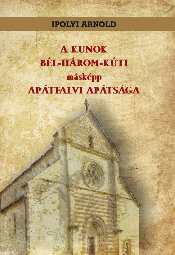 Ipolyi Arnold - A KUNOK BÉL-HÁROM-KÚTI másképp APÁTFALVI APÁTSÁGA