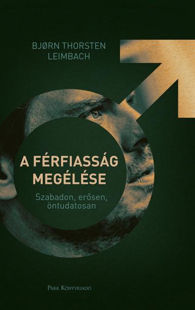 Björn Thorsten Leimbach - A férfiasság megélése - Szabadon, erősen, öntudatosan