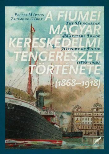 Zsigmond Gábor - A fiumei magyar kereskedelmi tengerészet története - 1868-1918