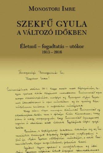 Monostori Imre - Szekfű Gyula a változó időkben - Életmű - fogadtatás - utókor 1913-2016