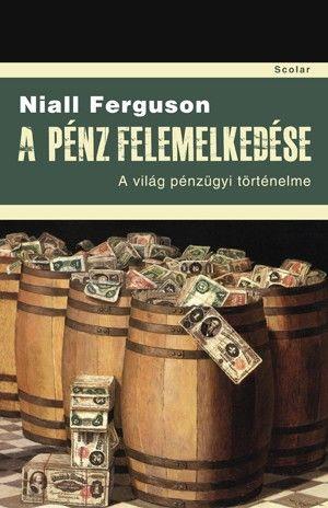 Niall Ferguson  - A pénz felemelkedése - A világ pénzügyi történelme