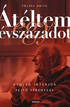 Földes Anita - Átéltem egy évszázadot – Utolsó interjúk Fejtő Ferenccel