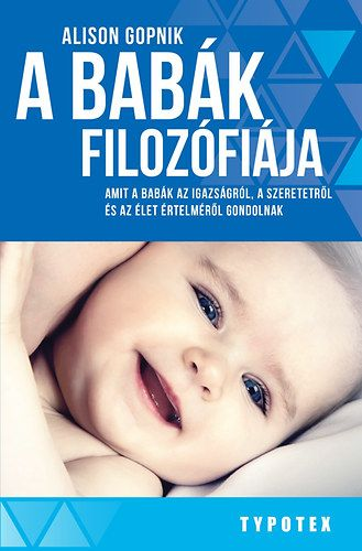 Alison Gopnik - A babák filozófiája - Amit a babák az igazságról, a szeretetről és az élet értelméről gondolnak