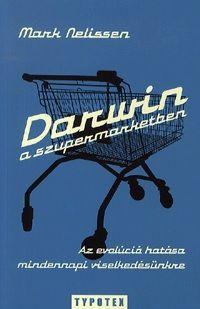 Mark Nelissen - Darwin a szupermarketben - Az evolúció hatása mindennapi viselkedésünkre