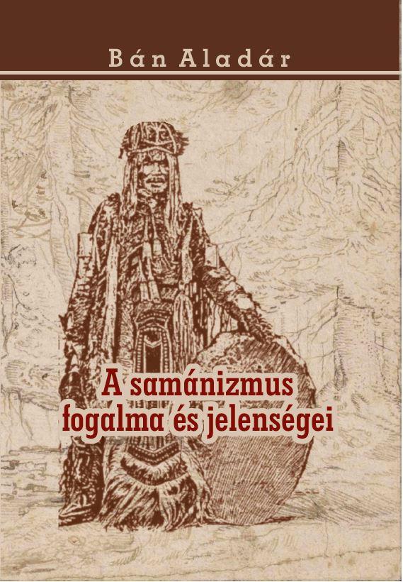 Bán Aladár - A samánizmus fogalma és jelenségei