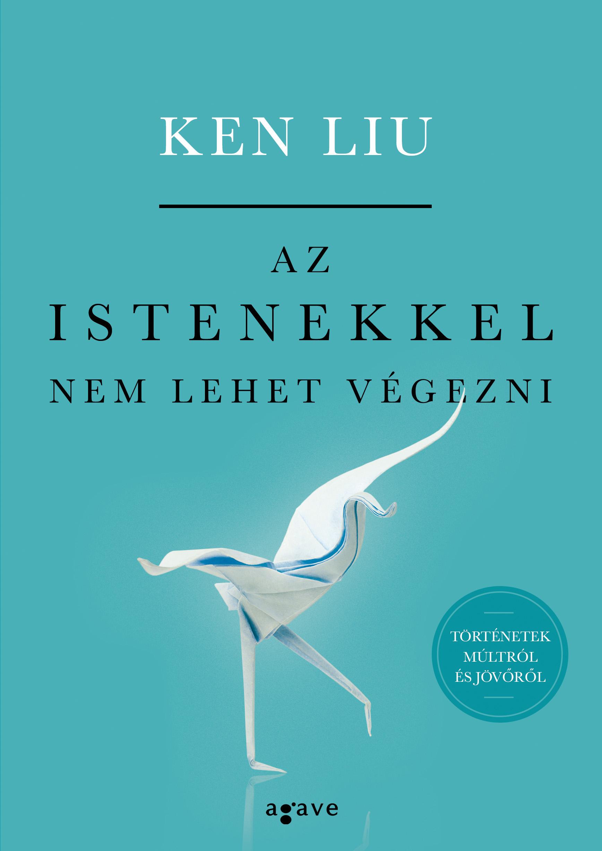 Ken Liu - Az istenekkel nem lehet végezni