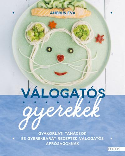 Ambrus Éva - Válogatós gyerekek - Gyakorlati tanácsok és gyerekbarát receptek válogatós apróságoknak