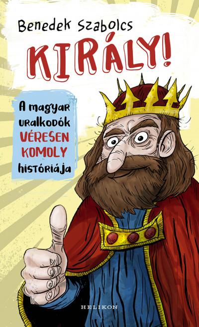 Benedek Szabolcs - Király! - A magyar uralkodók véresen komoly históriája