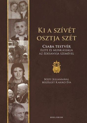 Böjte Csaba - Ki a szívét osztja szét - Csaba testvér élete és munkássága az édesanyja szemével