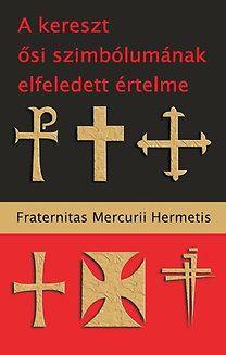 Fraternitas Mercurii Hermetis - A kereszt ősi szimbólumának elfeledett értelme