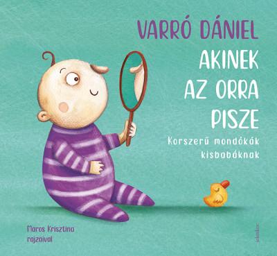 Varró Dániel - Akinek az orra pisze - Korszerű mondókák kisbabáknak