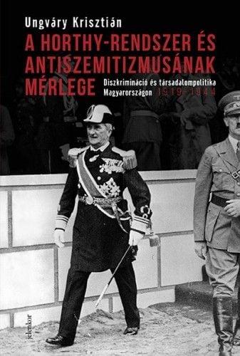 Ungváry Krisztián - A Horthy-rendszer és antiszemitizmusának mérlege