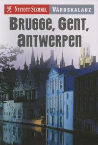 Brugge, Gent, Antwerpen - Nyitott Szemmel - Városkalauz