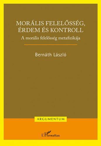 Bernáth László - Morális felelősség, érdem és kontroll – A morális felelősség metafizikája