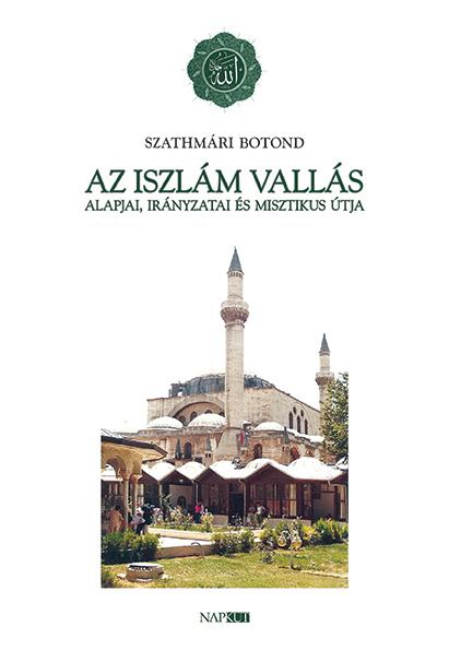 Szathmári Botond - Az iszlám vallás alapjai, irányzatai és misztikus útja