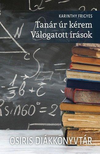Karinthy Frigyes - Tanár úr kérem - Válogatott írások - Osiris Diákkönyvtár