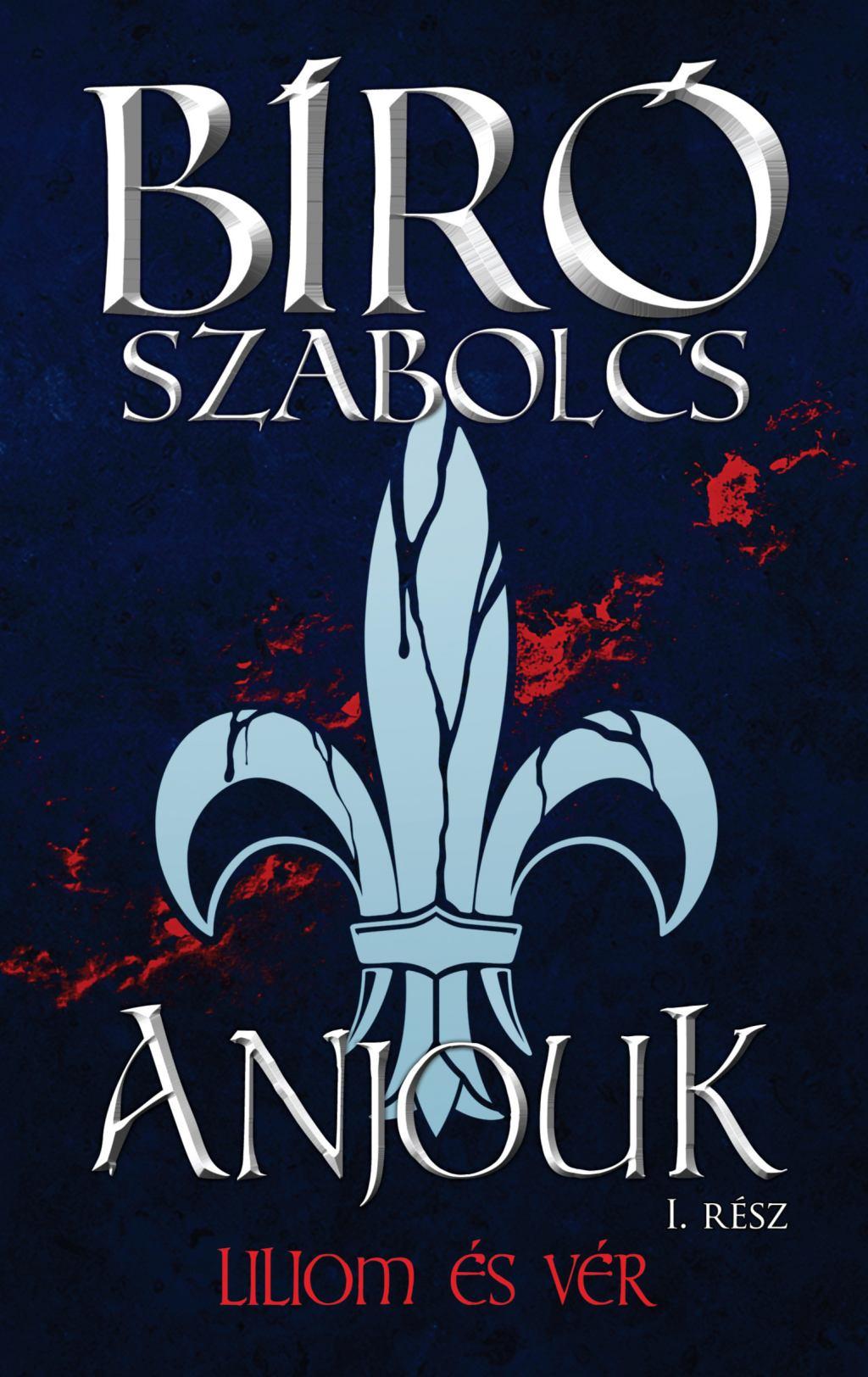 Bíró Szabolcs - Anjouk I. - Liliom és vér