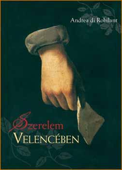 Andrea Di Robilant - Szerelem Velencében