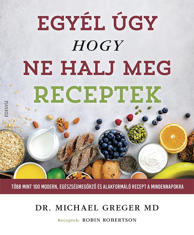 Dr. Michael Greger - Egyél úgy, hogy ne halj meg - Receptek