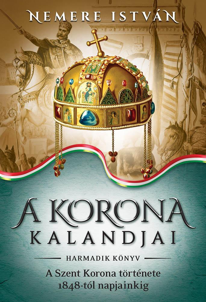 Nemere István - A korona kandjai - harmadik könyv - A szent korona története 1848-tól napjainkig