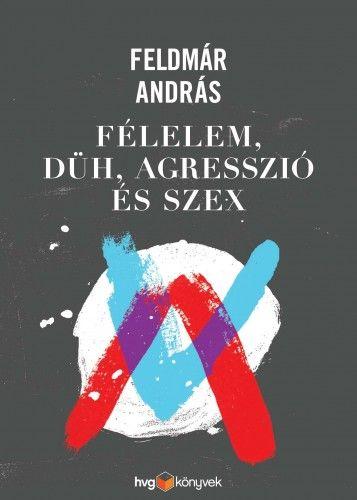 Feldmár András - Félelem, düh, agresszió és szex